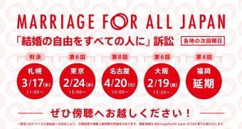 Marriage For All Japan 「結婚の自由をすべての人に」訴訟 札幌 3月17日 水曜日 11時~ 判決 東京 2月24日 水曜日 15時~ 第6回 名古屋 4月20日 火曜日 10時~ 第8回 大阪 2月19日 金曜日 13時半~ 第6回 福岡 延期 ぜひ傍聴へお越しください! ※新型コロナウイルス感染症への対応により、日程変更や傍聴人数制限の可能性があります。最新情報はMarriage For All Japan のSNS等でお知らせします。