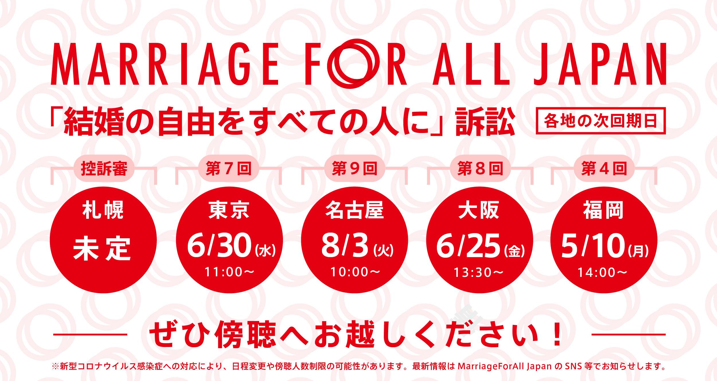 Marriage For All Japan 「結婚の自由をすべての人に」訴訟 札幌 控訴審 未定 第7回 東京 6月30日 水曜日 11時~  第9回 名古屋 8月3日 火曜日 10時~ 第8回 大阪 6月25日 金曜日 13時半~ 第4回 福岡 5月10日 月曜日 14時~ ぜひ傍聴へお越しください! ※新型コロナウイルス感染症への対応により、日程変更や傍聴人数制限の可能性があります。最新情報はMarriage For All Japan のSNS等でお知らせします。